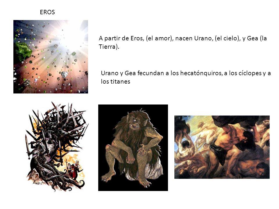 EROS A partir de Eros, (el amor), nacen Urano, (el cielo), y Gea (la. Tierra). Urano y Gea fecundan a los hecatónquiros, a los cíclopes y a.