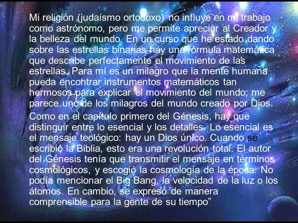 Mi religión (judaísmo ortodoxo) no influye en mi trabajo como astrónomo, pero me permite apreciar al Creador y la belleza del mundo. En un curso que he estado dando sobre las estrellas binarias hay una fórmula matemática que describe perfectamente el movimiento de las estrellas. Para mí es un milagro que la mente humana pueda encontrar instrumentos matemáticos tan hermosos para explicar el movimiento del mundo; me parece uno de los milagros del mundo creado por Dios.