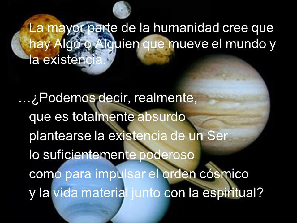 La mayor parte de la humanidad cree que hay Algo o Alguien que mueve el mundo y la existencia.