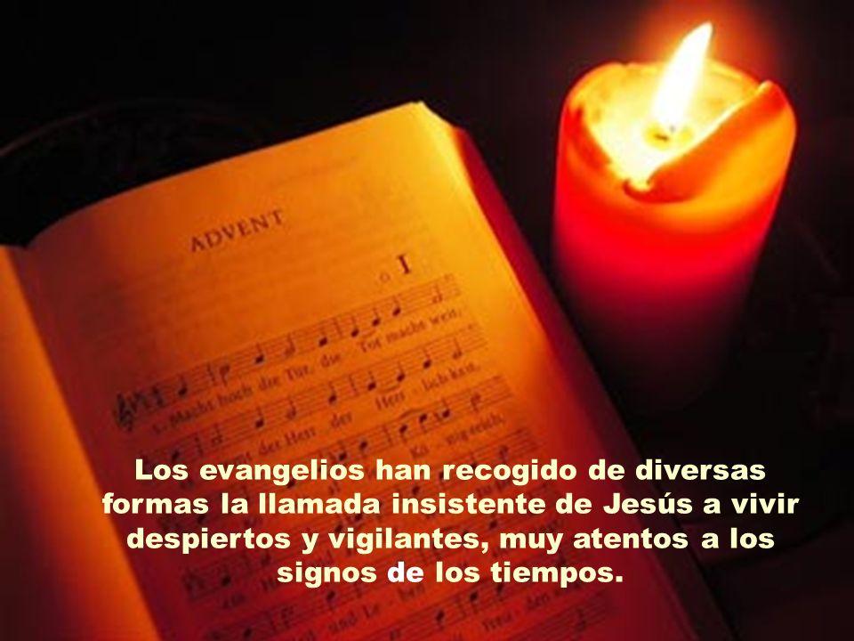 Los evangelios han recogido de diversas formas la llamada insistente de Jesús a vivir despiertos y vigilantes, muy atentos a los signos de los tiempos.
