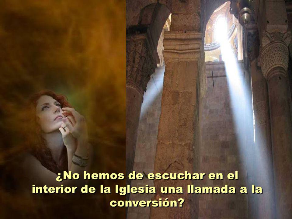 ¿No hemos de escuchar en el interior de la Iglesia una llamada a la conversión