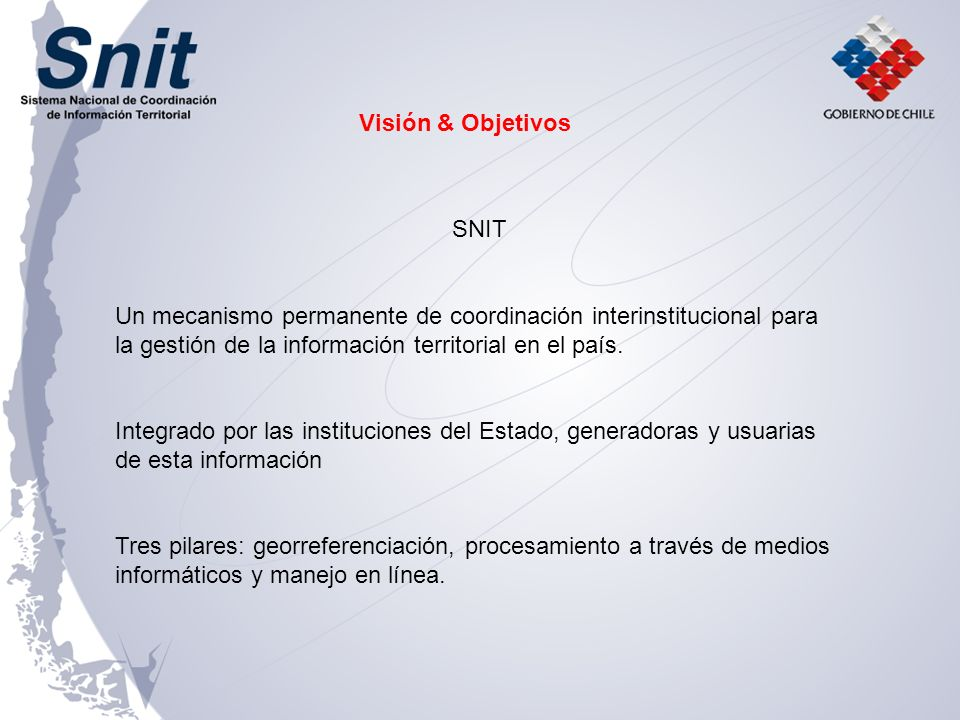 Visión & Objetivos SNIT. Un mecanismo permanente de coordinación interinstitucional para la gestión de la información territorial en el país.