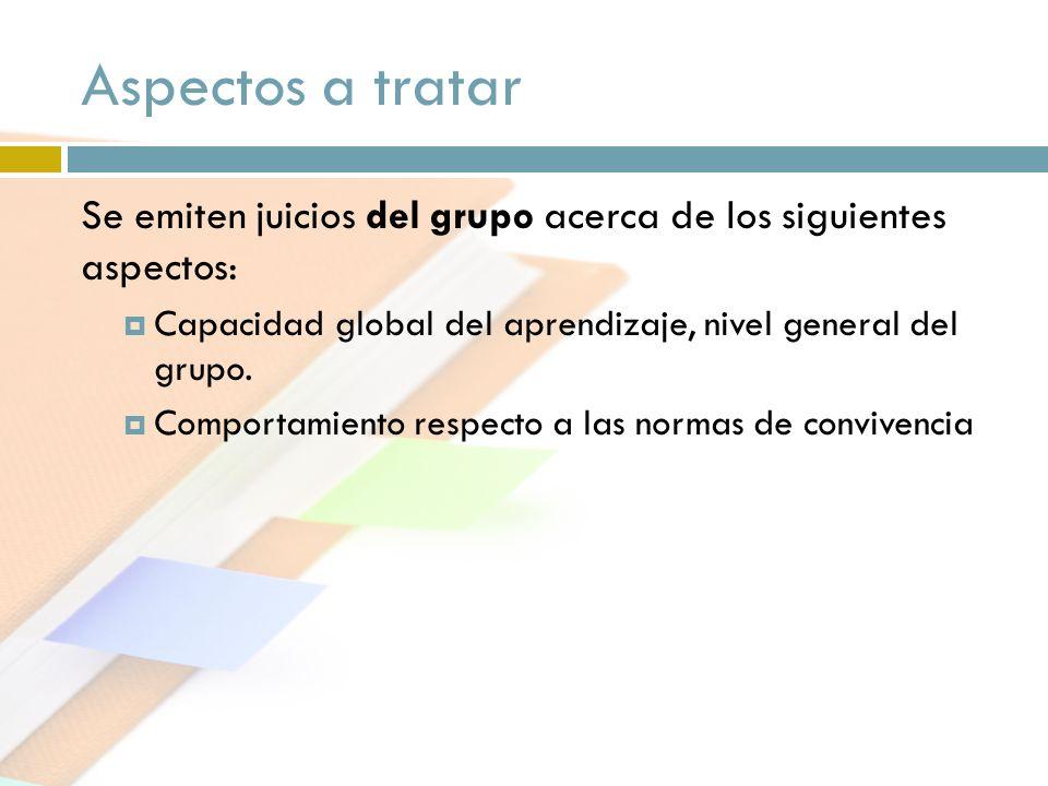 Aspectos a tratar Se emiten juicios del grupo acerca de los siguientes aspectos: Capacidad global del aprendizaje, nivel general del grupo.