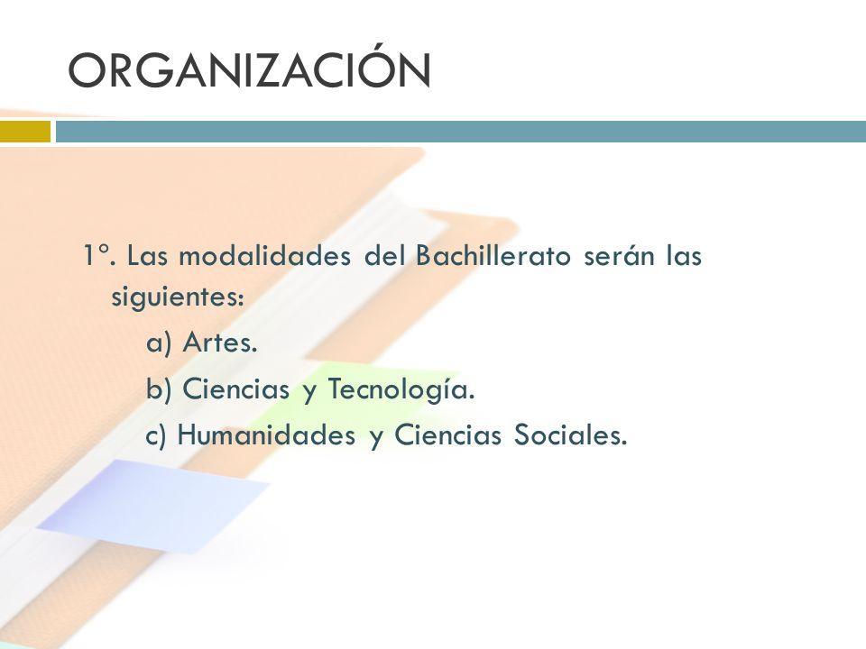 ORGANIZACIÓN 1º. Las modalidades del Bachillerato serán las siguientes: a) Artes. b) Ciencias y Tecnología.