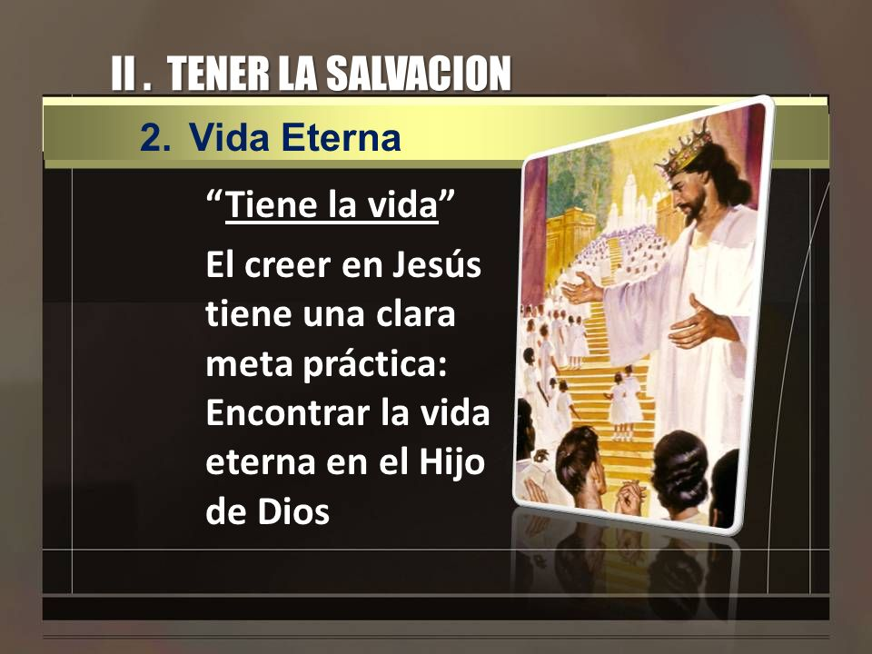 II . TENER LA SALVACION Vida Eterna.