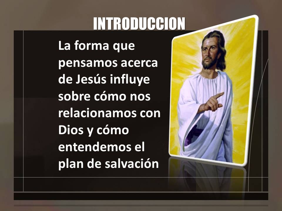 INTRODUCCIONLa forma que pensamos acerca de Jesús influye sobre cómo nos relacionamos con Dios y cómo entendemos el plan de salvación.