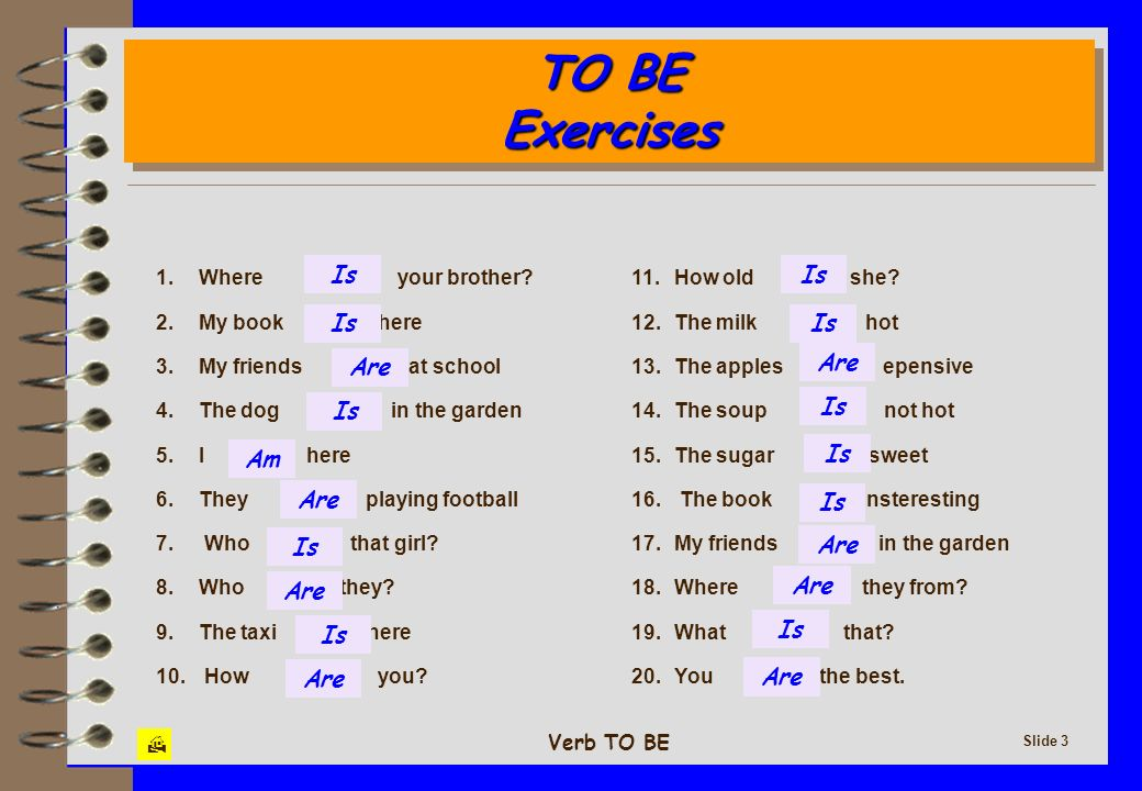 TO BE Exercises Is Are Am 1. Where your brother 2. My book here