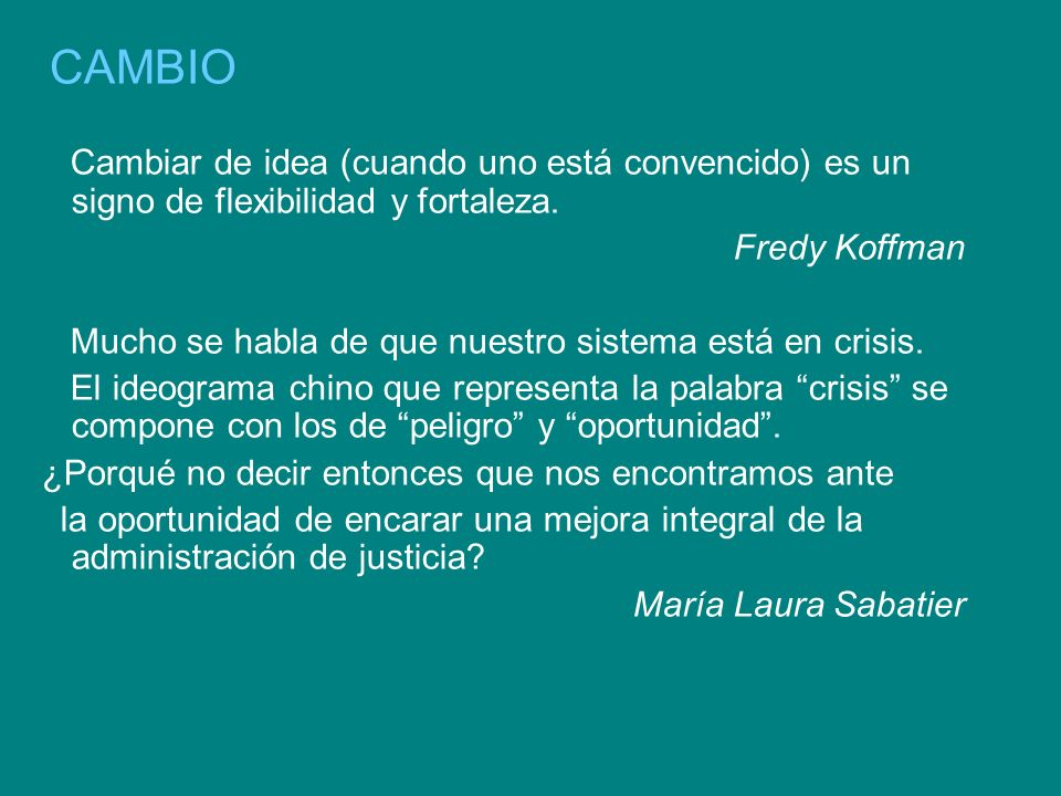 CAMBIO Cambiar de idea (cuando uno está convencido) es un signo de flexibilidad y fortaleza. Fredy Koffman.