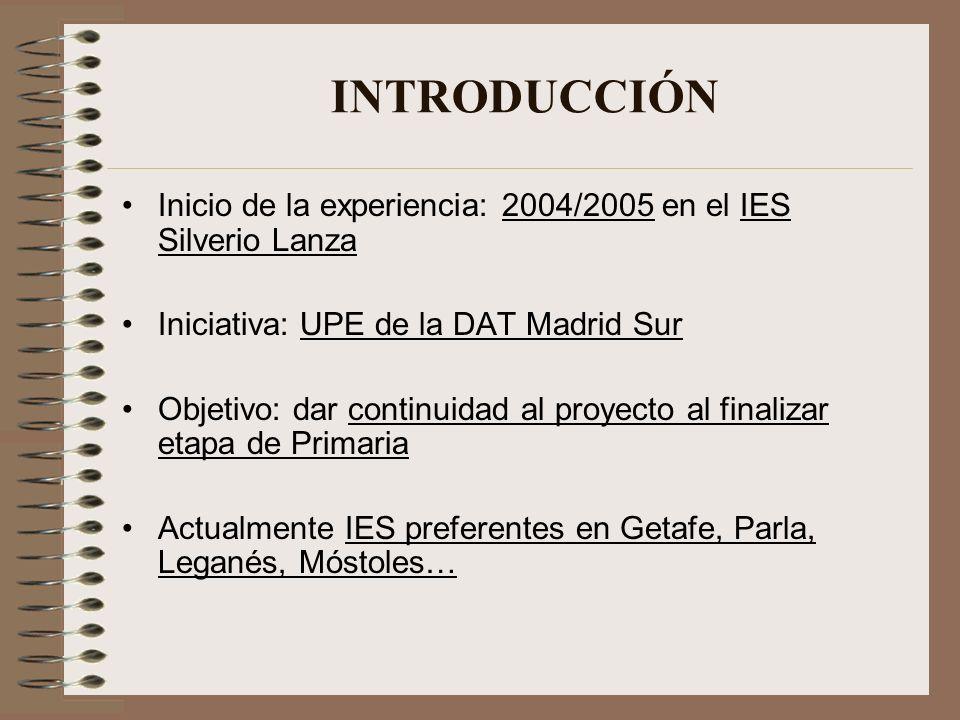 INTRODUCCIÓN Inicio de la experiencia: 2004/2005 en el IES Silverio Lanza. Iniciativa: UPE de la DAT Madrid Sur.