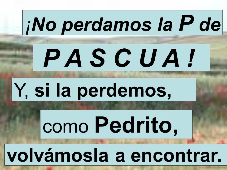 P A S C U A ! ¡No perdamos la P de Y, si la perdemos, como Pedrito,