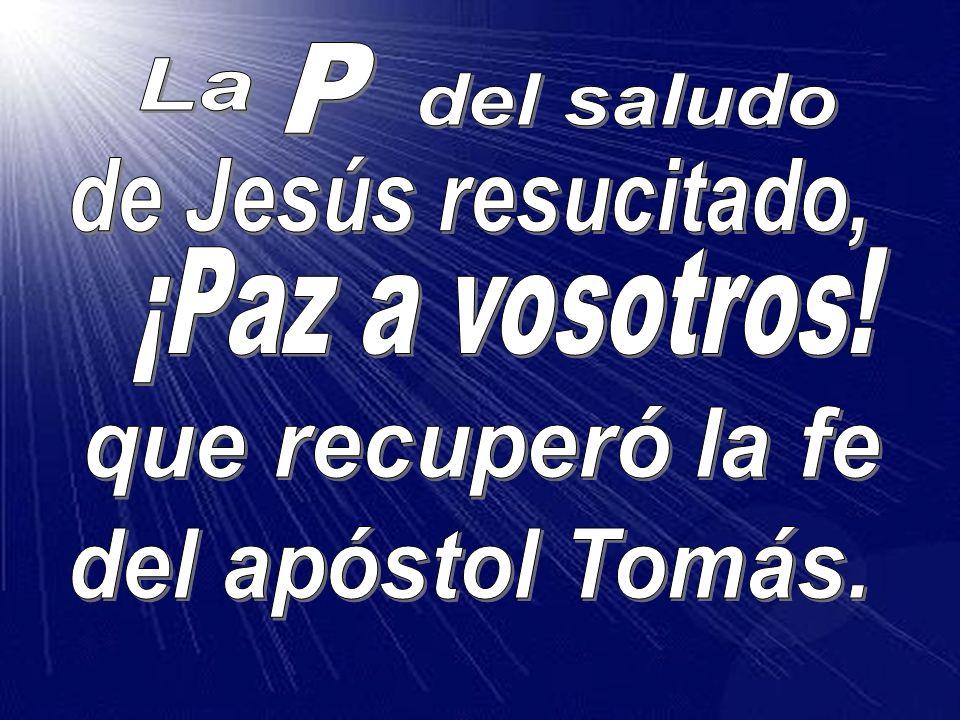 P La del saludo de Jesús resucitado, ¡Paz a vosotros! que recuperó la fe del apóstol Tomás.