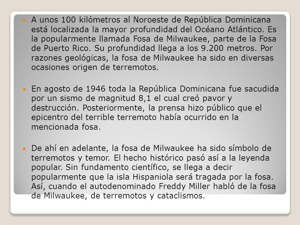 A unos 100 kilómetros al Noroeste de República Dominicana está localizada la mayor profundidad del Océano Atlántico. Es la popularmente llamada Fosa de Milwaukee, parte de la Fosa de Puerto Rico. Su profundidad llega a los 9.200 metros. Por razones geológicas, la fosa de Milwaukee ha sido en diversas ocasiones origen de terremotos.