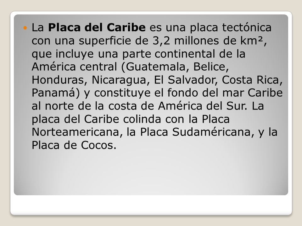 La Placa del Caribe es una placa tectónica con una superficie de 3,2 millones de km², que incluye una parte continental de la América central (Guatemala, Belice, Honduras, Nicaragua, El Salvador, Costa Rica, Panamá) y constituye el fondo del mar Caribe al norte de la costa de América del Sur.