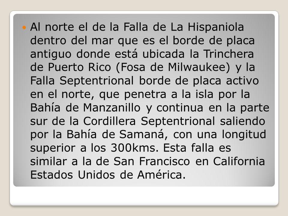 Al norte el de la Falla de La Hispaniola dentro del mar que es el borde de placa antiguo donde está ubicada la Trinchera de Puerto Rico (Fosa de Milwaukee) y la Falla Septentrional borde de placa activo en el norte, que penetra a la isla por la Bahía de Manzanillo y continua en la parte sur de la Cordillera Septentrional saliendo por la Bahía de Samaná, con una longitud superior a los 300kms.