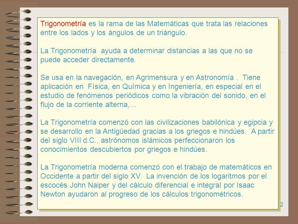 Trigonometría es la rama de las Matemáticas que trata las relaciones entre los lados y los ángulos de un triángulo.