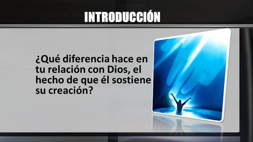 INTRODUCCIÓN ¿Qué diferencia hace en tu relación con Dios, el hecho de que él sostiene su creación