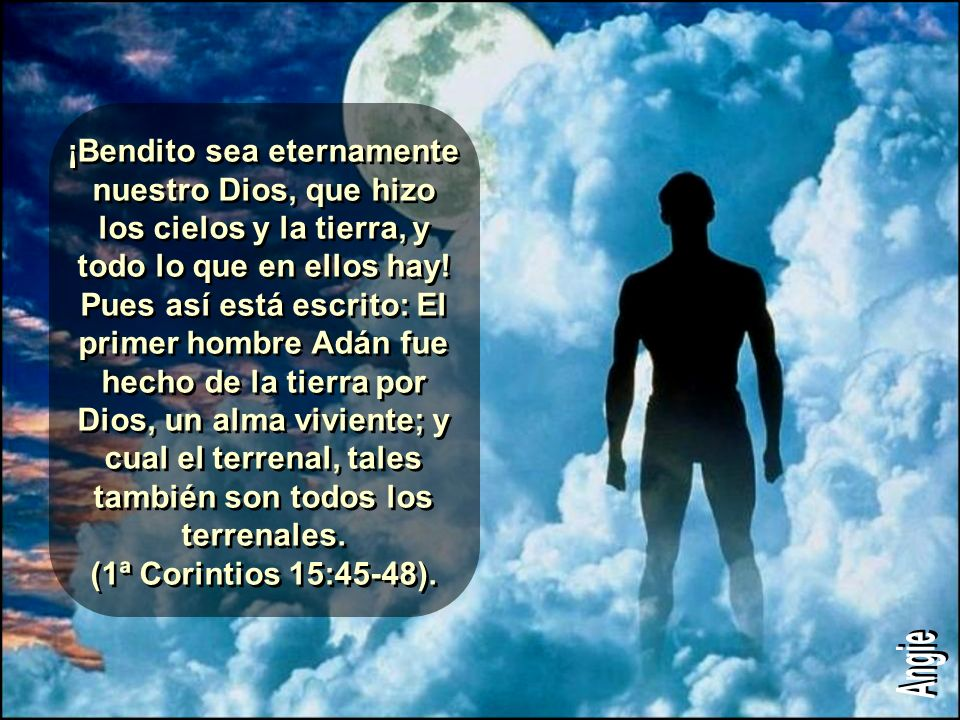 ¡Bendito sea eternamente nuestro Dios, que hizo los cielos y la tierra, y todo lo que en ellos hay! Pues así está escrito: El primer hombre Adán fue hecho de la tierra por Dios, un alma viviente; y cual el terrenal, tales también son todos los terrenales. (1ª Corintios 15:45-48).