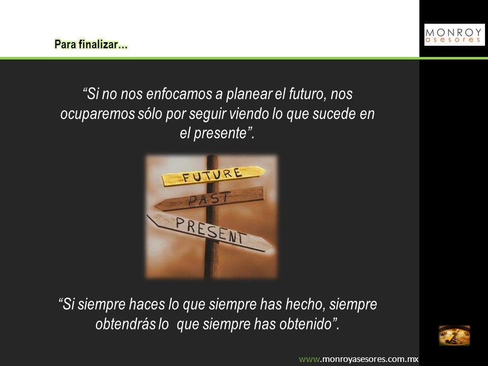 Para finalizar… Si no nos enfocamos a planear el futuro, nos ocuparemos sólo por seguir viendo lo que sucede en el presente .