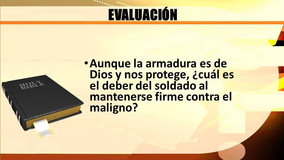 EVALUACIÓN Aunque la armadura es de Dios y nos protege, ¿cuál es el deber del soldado al mantenerse firme contra el maligno