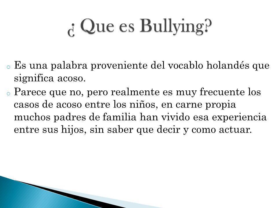 ¿ Que es Bullying Es una palabra proveniente del vocablo holandés que significa acoso.