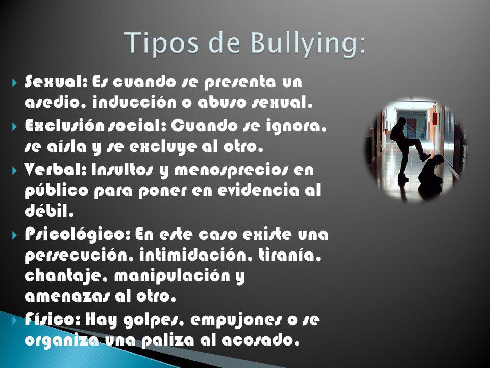 Tipos de Bullying: Sexual: Es cuando se presenta un asedio, inducción o abuso sexual.