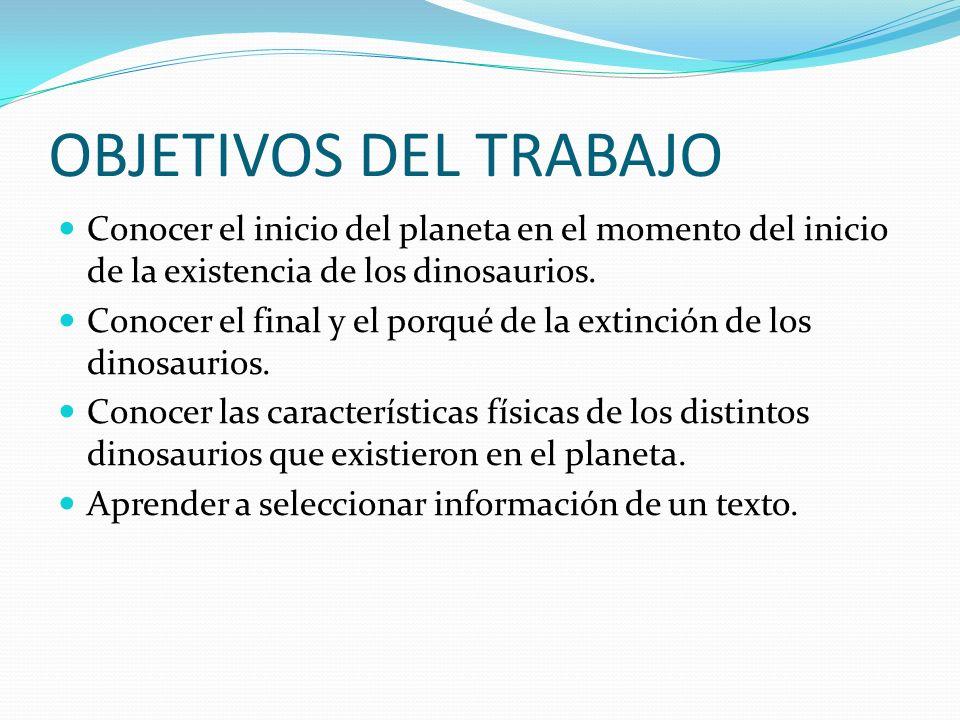 OBJETIVOS DEL TRABAJO Conocer el inicio del planeta en el momento del inicio de la existencia de los dinosaurios.