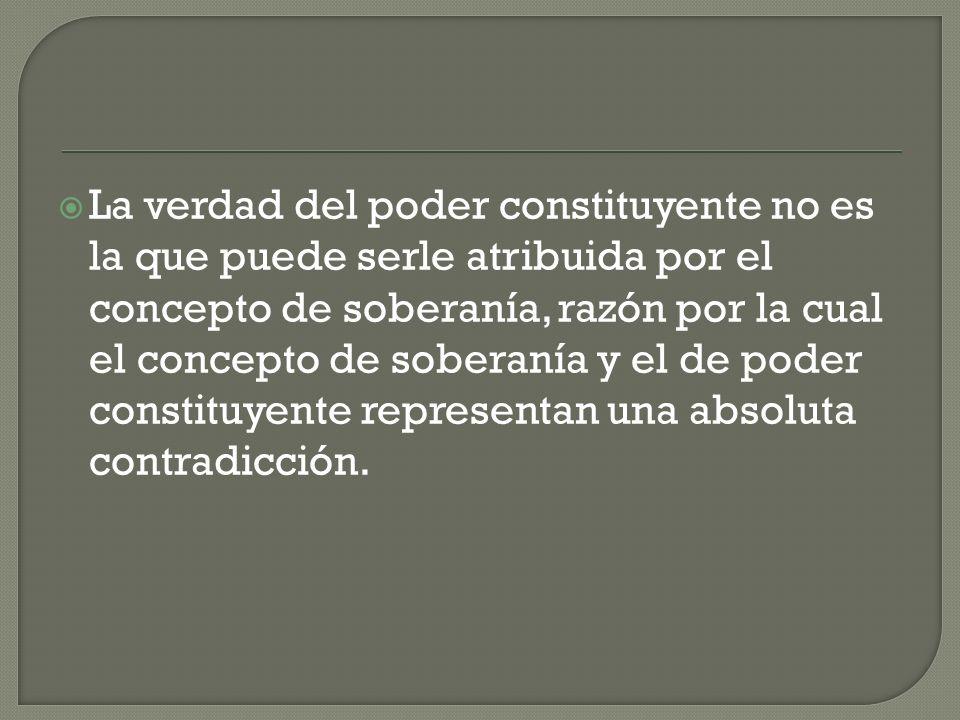 La verdad del poder constituyente no es la que puede serle atribuida por el concepto de soberanía, razón por la cual el concepto de soberanía y el de poder constituyente representan una absoluta contradicción.