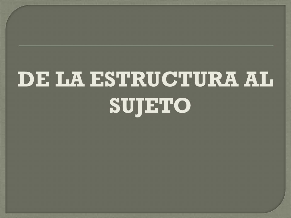 DE LA ESTRUCTURA AL SUJETO