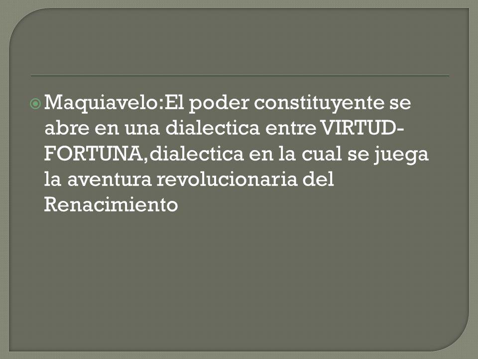 Maquiavelo:El poder constituyente se abre en una dialectica entre VIRTUD-FORTUNA,dialectica en la cual se juega la aventura revolucionaria del Renacimiento