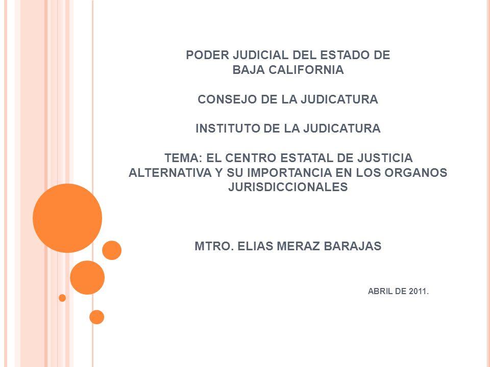 PODER JUDICIAL DEL ESTADO DE BAJA CALIFORNIA CONSEJO DE LA JUDICATURA INSTITUTO DE LA JUDICATURA TEMA: EL CENTRO ESTATAL DE JUSTICIA ALTERNATIVA Y SU IMPORTANCIA EN LOS ORGANOS JURISDICCIONALES MTRO.