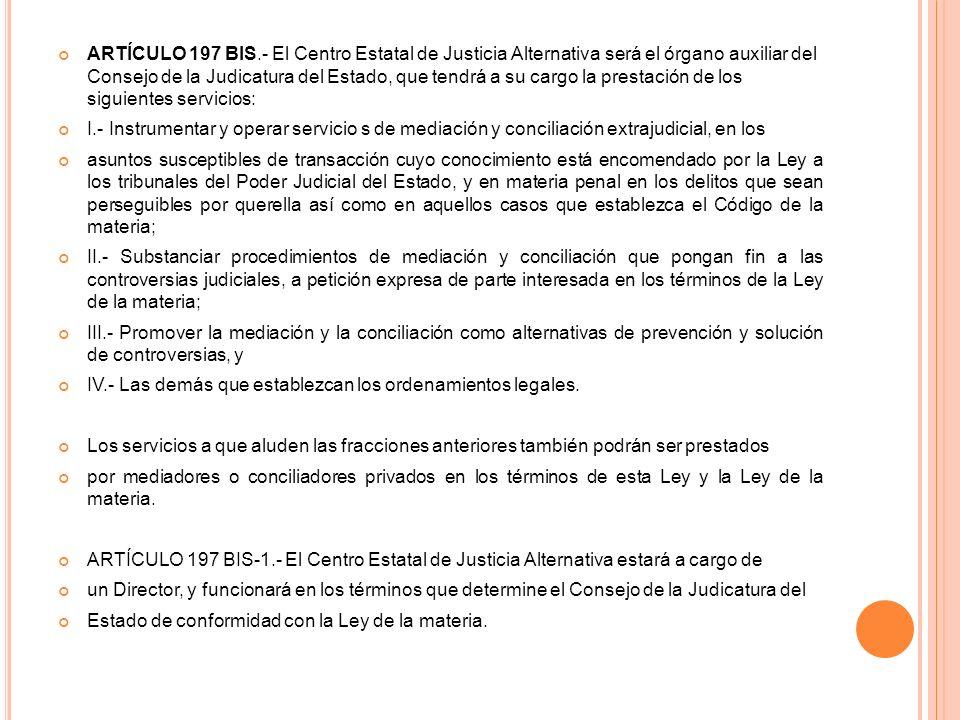 ARTÍCULO 197 BIS.- El Centro Estatal de Justicia Alternativa será el órgano auxiliar del Consejo de la Judicatura del Estado, que tendrá a su cargo la prestación de los siguientes servicios: