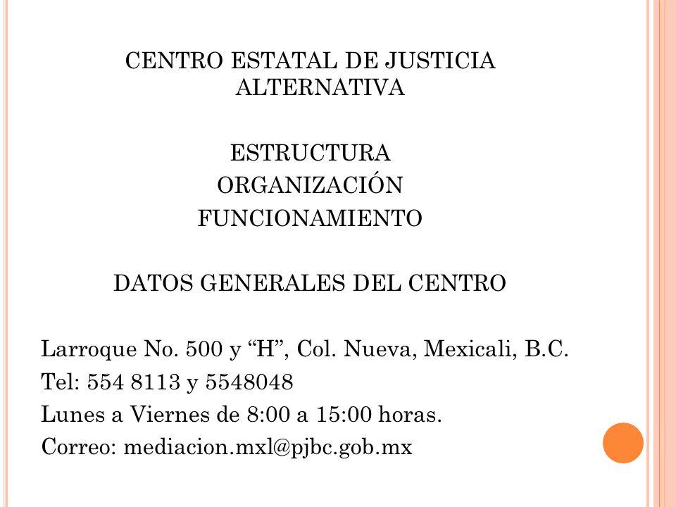 CENTRO ESTATAL DE JUSTICIA ALTERNATIVA ESTRUCTURA ORGANIZACIÓN FUNCIONAMIENTO DATOS GENERALES DEL CENTRO Larroque No.