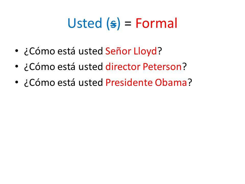 Usted (s) = Formal ¿Cómo está usted Señor Lloyd
