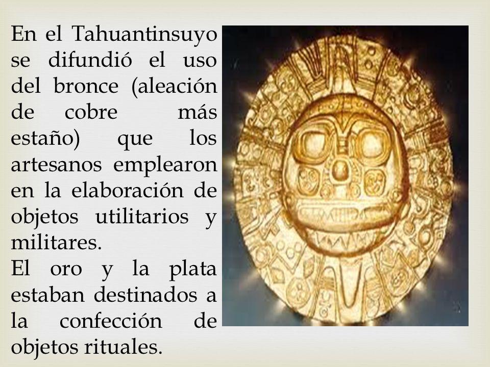En el Tahuantinsuyo se difundió el uso del bronce (aleación de cobre más estaño) que los artesanos emplearon en la elaboración de objetos utilitarios y militares.