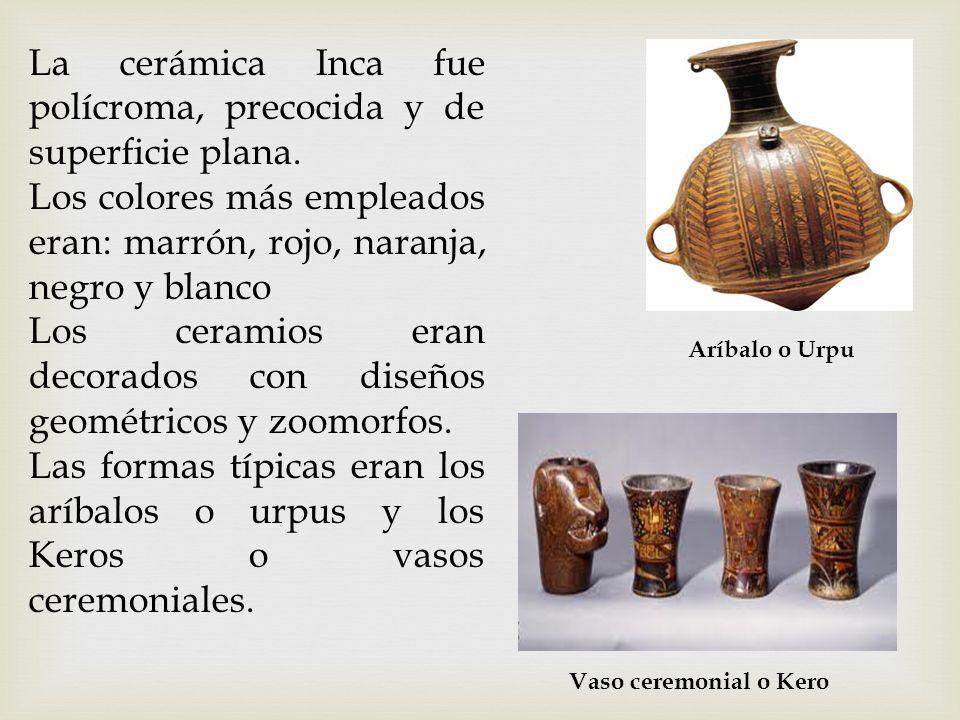 La cerámica Inca fue polícroma, precocida y de superficie plana.