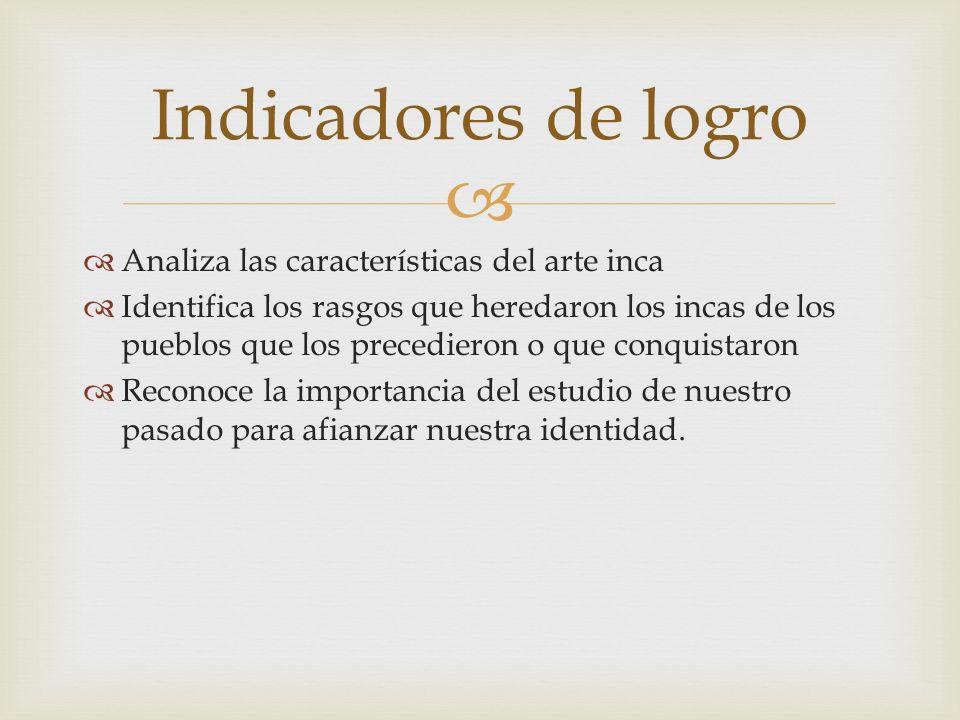 Indicadores de logro Analiza las características del arte inca