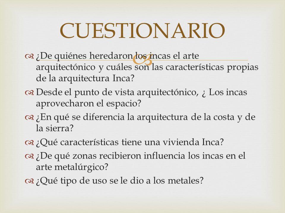 CUESTIONARIO ¿De quiénes heredaron los incas el arte arquitectónico y cuáles son las características propias de la arquitectura Inca