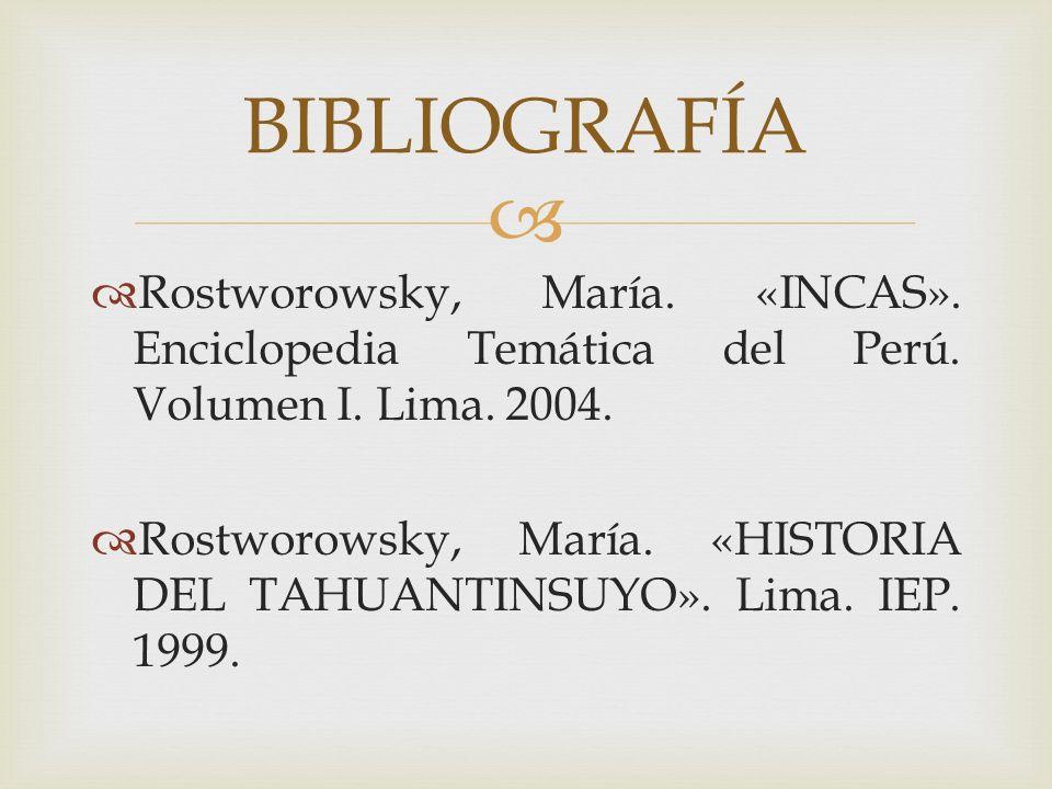 BIBLIOGRAFÍA Rostworowsky, María. «INCAS». Enciclopedia Temática del Perú. Volumen I. Lima. 2004.