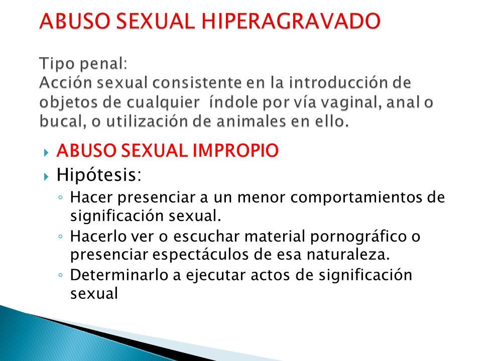 ABUSO SEXUAL HIPERAGRAVADO Tipo penal: Acción sexual consistente en la introducción de objetos de cualquier índole por vía vaginal, anal o bucal, o utilización de animales en ello.