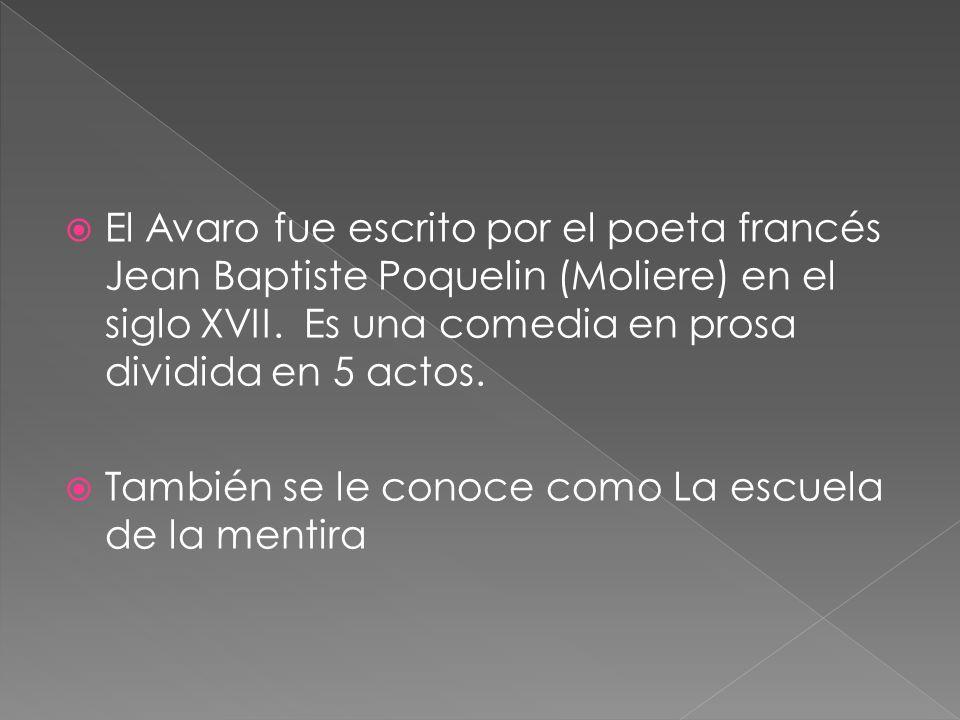El Avaro fue escrito por el poeta francés Jean Baptiste Poquelin (Moliere) en el siglo XVII. Es una comedia en prosa dividida en 5 actos.