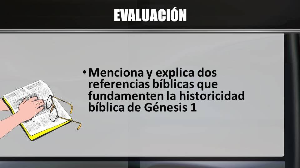EVALUACIÓN Menciona y explica dos referencias bíblicas que fundamenten la historicidad bíblica de Génesis 1.