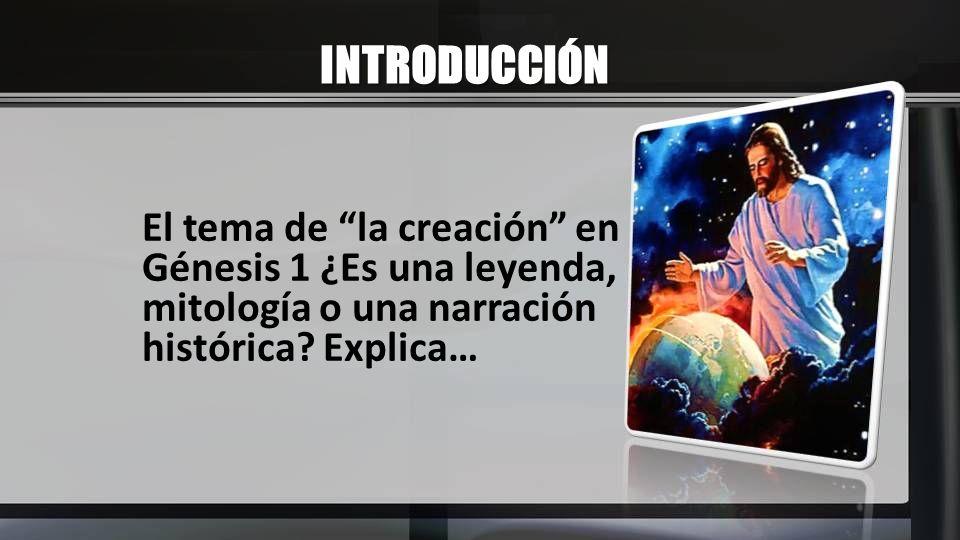 INTRODUCCIÓN El tema de la creación en Génesis 1 ¿Es una leyenda, mitología o una narración histórica.
