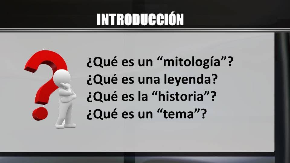 INTRODUCCIÓN ¿Qué es un mitología ¿Qué es una leyenda ¿Qué es la historia ¿Qué es un tema