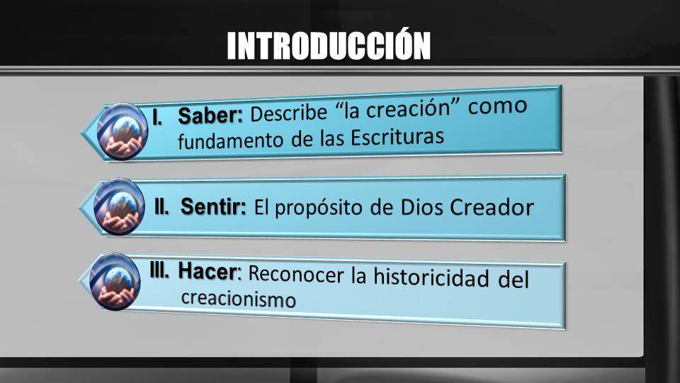 INTRODUCCIÓN I. Saber: Describe la creación como fundamento de las Escrituras. II. Sentir: El propósito de Dios Creador.
