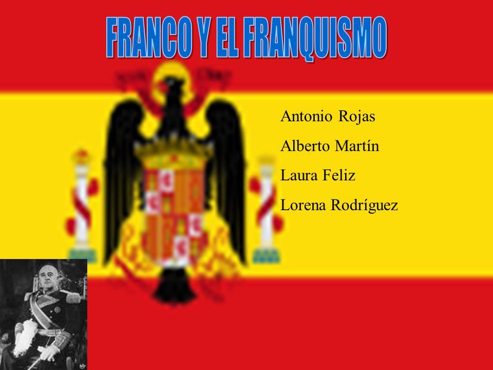 FRANCO Y EL FRANQUISMO Antonio Rojas Alberto Martín Laura Feliz
