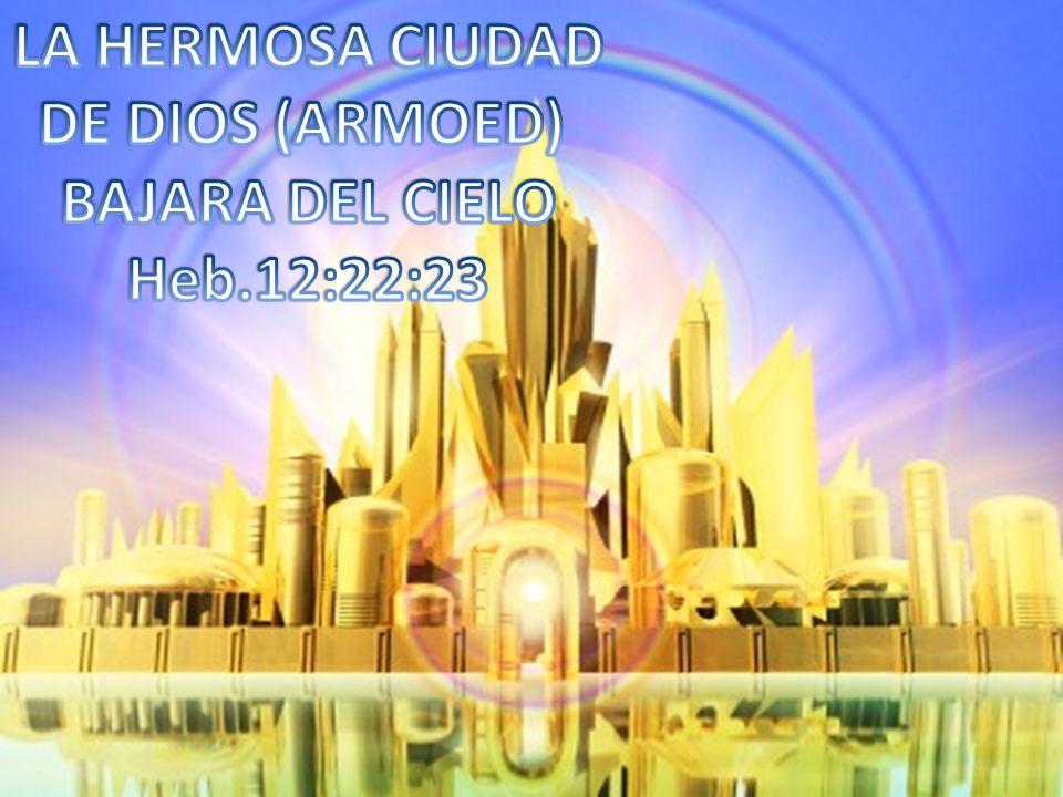 LA HERMOSA CIUDAD DE DIOS (ARMOED) BAJARA DEL CIELO Heb.12:22:23