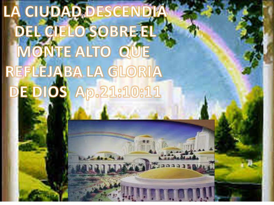 LA CIUDAD DESCENDIA DEL CIELO SOBRE EL MONTE ALTO QUE REFLEJABA LA GLORIA DE DIOS Ap.21:10:11
