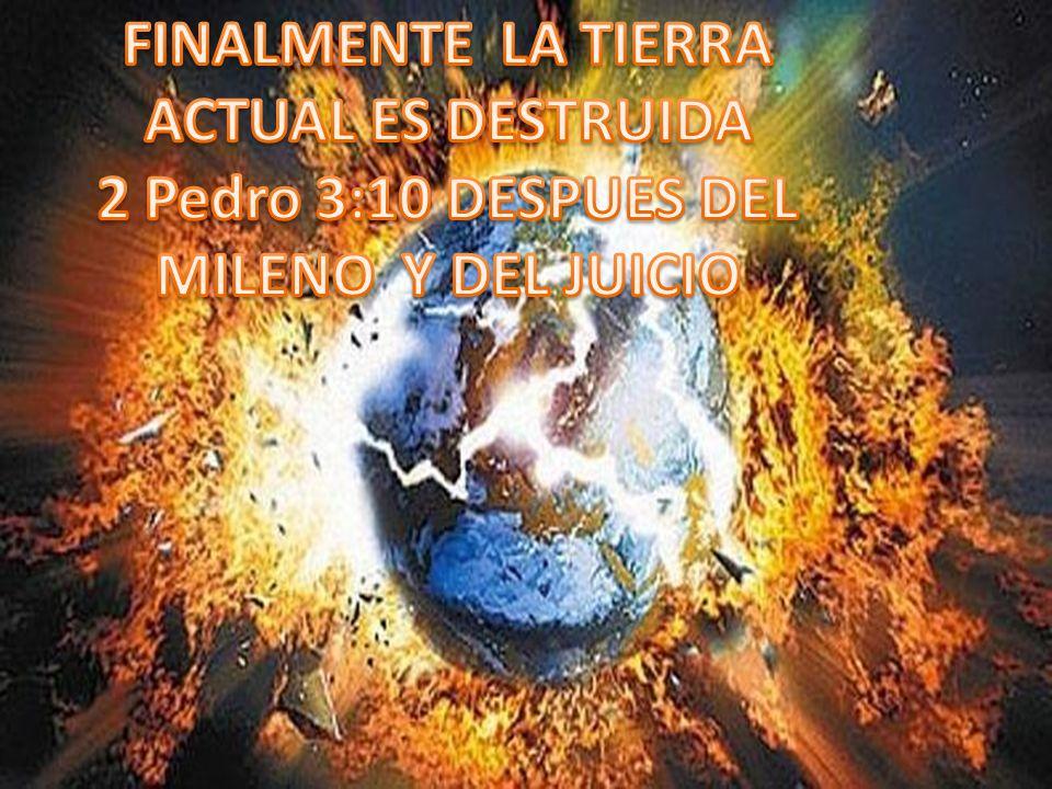 FINALMENTE LA TIERRA ACTUAL ES DESTRUIDA 2 Pedro 3:10 DESPUES DEL MILENO Y DEL JUICIO
