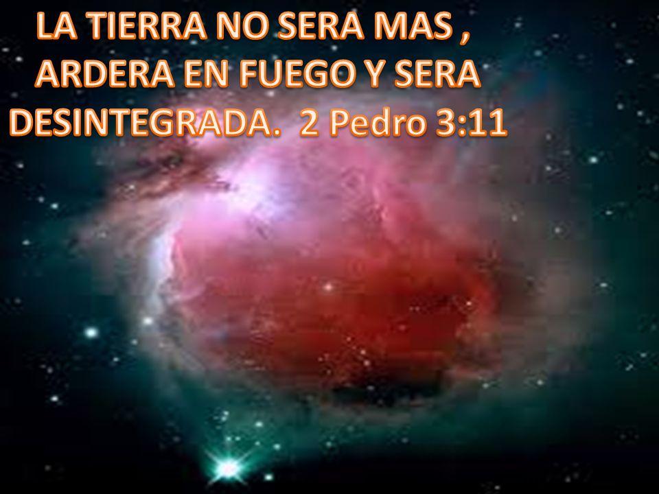 LA TIERRA NO SERA MAS , ARDERA EN FUEGO Y SERA DESINTEGRADA. 2 Pedro 3:11