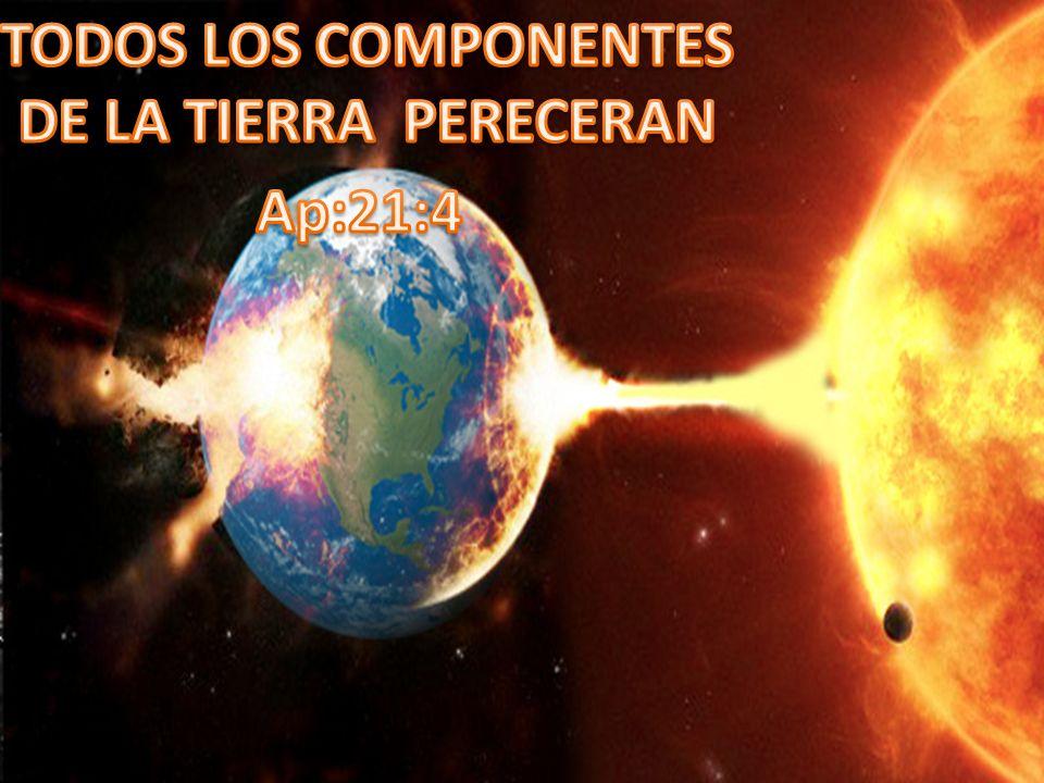 TODOS LOS COMPONENTES DE LA TIERRA PERECERAN Ap:21:4